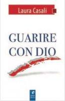 Guarire con Dio - Laura Casali