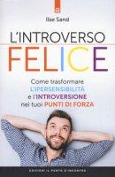 L' introverso felice. Come trasformare l'ipersensibilità e l'introversione nei tuoi punti di forza - Sand Ilse