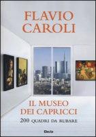 Il museo dei capricci. 200 quadri da rubare. Ediz. illustrata - Caroli Flavio