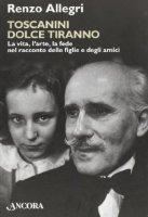 Toscanini dolce tiranno - Allegri Renzo