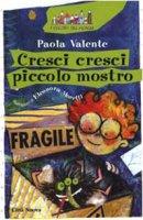 Cresci cresci piccolo mostro - Valente Paola