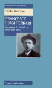 Copertina di 'Francesco Luigi Ferrari. Accompagnò i cattolici al senso dello Stato'