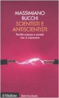 Scientisti e antiscientisti. Perché scienza e società non si capiscono - Bucchi Massimiano