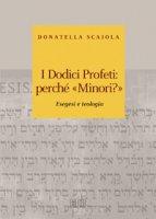I dodici profeti: perché «minori?». Esegesi e teologia - Donatella Scaiola