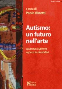 Copertina di 'Autismo: un futuro nell'arte. Quando il talento supera la disabilità'