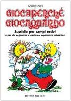 """Giocaperché, giocaquando. Sussidio per campi estivi e per chi organizza e """"anima"""" esperienze educative - Carpi Giulio"""