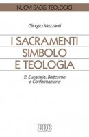 I sacramenti simbolo e teologia [vol_2] / Eucaristia, battesimo e confermazione - Mazzanti Giorgio