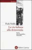 La via italiana alla democrazia. Storia della Repubblica 1946-2013 - Soddu Paolo