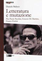 Letteratura e mutazione. Pier Paolo Pasolini, Ernesto De Martino, Franco Fortini - Balicco Daniele