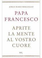 Aprite la mente al vostro cuore - Francesco (Jorge Mario Bergoglio)