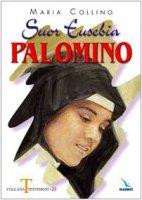 Suor Eusebia Palomino. Per me vivere è Cristo - Collino Maria