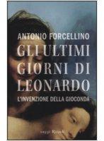 Gli ultimi giorni di Leonardo - Antonio Forcellino