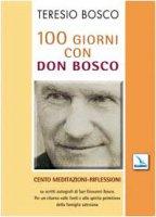 100 giorni con Don Bosco. 100 meditazioni-riflessioni su scritti autografi di San Giovanni Bosco. Per un ritorno �alle fonti e allo spirito primitivo� della famiglia salesiana - Bosco Teresio