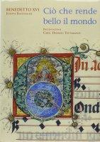 Ciò che rende bello il mondo - Benedetto XVI (Joseph Ratzinger)