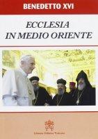 Ecclesia in Medio Oriente. Esortazione Apostolica Postsinodale - Benedetto XVI (Joseph Ratzinger)