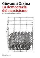 La democrazia del narcisismo. Breve storia dell'antipolitica - Orsina Giovanni