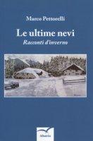 Le ultime nevi. Racconti d'inverno - Pettorelli Marco
