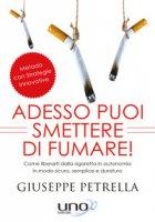 Adesso puoi smettere di fumare! Come liberarti della sigaretta in piena autonomia in modo sicuro, semplice e duraturo - Petrella Giuseppe