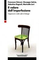 Il valore dell'imperfezione. L'approccio wabi sabi al design - Ostuzzi Francesca, Salvia Giuseppe, Rognoli Valentina