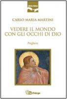 Vedere il mondo con gli occhi di Dio. Preghiere - Martini Carlo M.