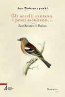 Gli uccelli cantano, i pesci ascoltano... Sant'Antonio di Padova - Jan Dobraczynski