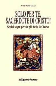 Copertina di 'Solo per te, sacerdote di Cristo! Sedici sogni per far più bella la Chiesa'