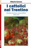 Cattolici nel Trentino. Identità, presenza, azione politica 1890-1987 (I) - Vittorio Carrara