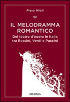 Il melodramma romantico. Del teatro d'opera in Italia tra Rossini, Verdi e Puccini - Mioli Piero