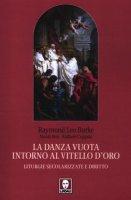 La danza vuota intorno al vitello d'oro. Liturgie secolarizzate e diritto - Burke Raymond L., Bux Nicola, Coppola Raffaele