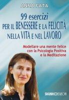 99 esercizi per il benessere e la felicità nella vita e nel lavoro - Anna Fata