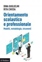 Orientamento scolastico e professionale. Modelli, metodologie, strumenti - Guglielmi Dina, Chiesa Rita