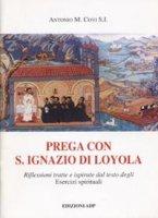 Prega con Ignazio di Loyola. Riflessioni tratte e ispirate dal testo degli Esercizi Spirituali - Covi Antonio