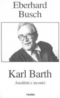 Karl Barth. Aneddoti e incontri - Eberhard Busch