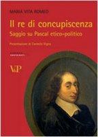 Il re di concupiscenza. Saggio su Pascal etico-politico - Romeo M. Vita