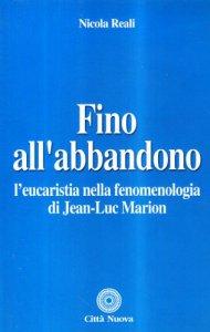 Copertina di 'Fino all'abbandono. L'eucaristia nella fenomenologia di Jean-Luc Marion'