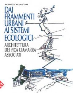 Copertina di 'Dai frammenti urbani ai sitemi ecologici. Arhcitettura dei Pica Ciamarra Associati. Ediz. a colori'