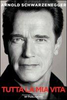 Arnold Schwarzenegger. Tutta la mia vita - Schwarzenegger Arnold