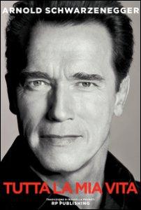 Copertina di 'Arnold Schwarzenegger. Tutta la mia vita'