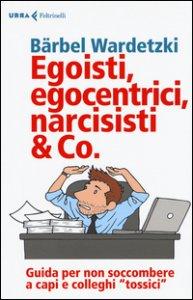 Copertina di 'Egoisti, egocentrici, narcisisti & Co. Guida per non soccombere a capi e colleghi tossici'