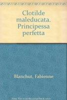 Principessa perfetta. Clotilde maleducata - Blanchut Fabienne, Dubois Camille