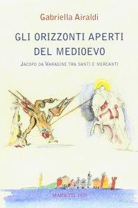 Copertina di 'Gli orizzonti aperti del Medioevo. Jacopo da Varagine tra santi e mercanti'
