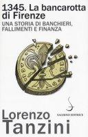 1345. La bancarotta di Firenze. Una storia di banchieri, fallimenti e finanza - Tanzini Lorenzo