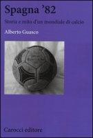 Spagna '82. Storia e mito di un mondiale di calcio - Guasco Alberto