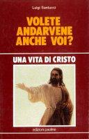 Una vita di Cristo. Volete andarvene anche voi? - Santucci Luigi