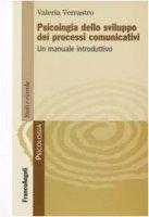 Psicologia dello sviluppo dei processi comunicativi. Un manuale introduttivo - Verrastro Valeria