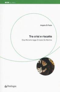 Copertina di 'Tra crisi e riscatto. Elsa Morante legge Ernesto De Martino'