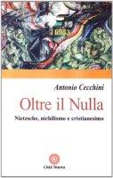 Oltre il nulla. Nietzsche, nichilismo e cristianesimo - Cecchini Antonio