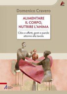 Copertina di 'Alimentare il corpo, nutrire l'anima. Cibo e affetti, gesti e parole attorno alla tavola'