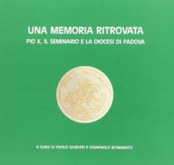 Copertina di 'Una memoria ritrovata. Pio X, il Seminario e la diocesi di Padova'