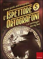 L' ispettore Ortografoni e il sabotaggio del Big Ben. I mini gialli dell'ortografia - Cazzaniga Susi, Baldi Silvia